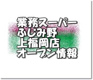 業務スーパーふじみ野上福岡店新規オープン情報