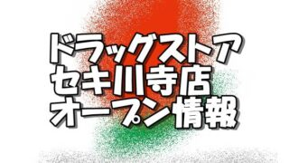 ドラッグストアセキ川寺店新規オープン情報