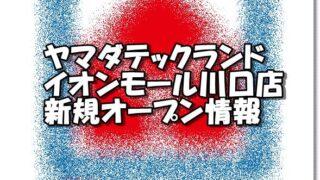 ヤマダテックランドイオンモール川口店新規オープン情報