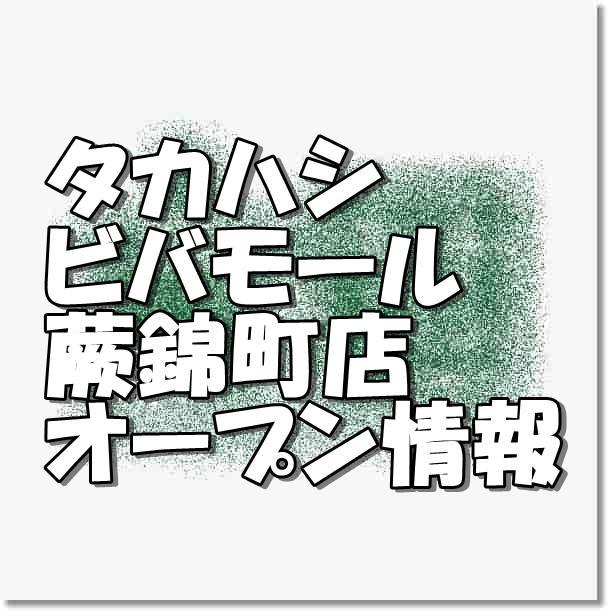 タカハシビバモール蕨錦町店新規オープン情報