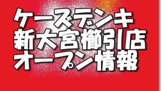 ケーズデンキ新大宮櫛引店新規オープン情報